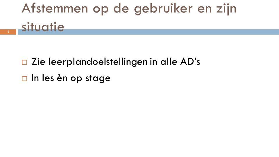 Afstemmen op de gebruiker en zijn situatie  Zie leerplandoelstellingen in alle AD's  In les èn op stage 3