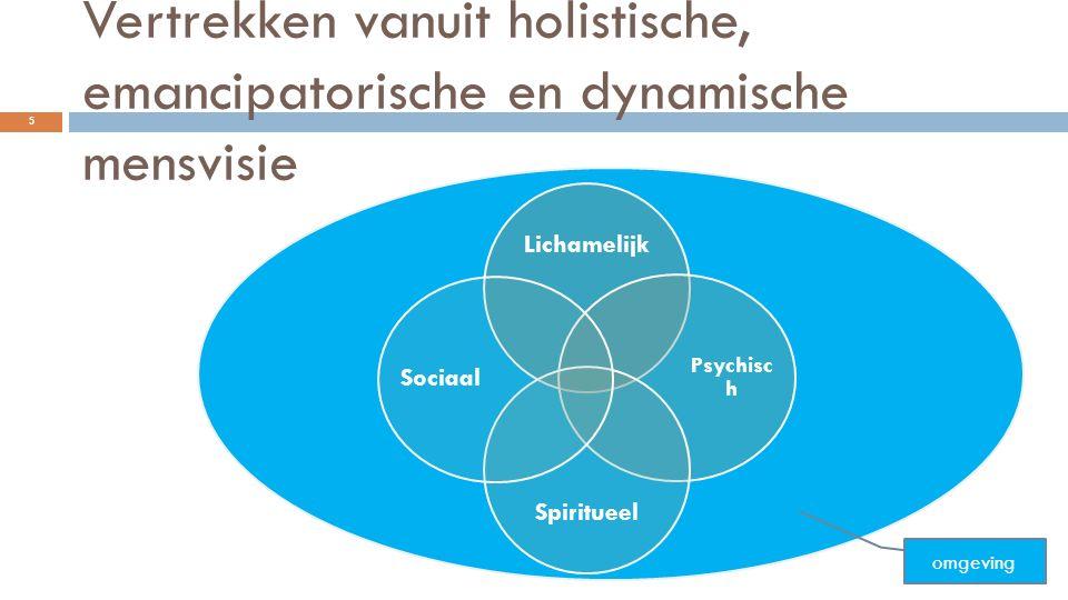 Vertrekken vanuit holistische, emancipatorische en dynamische mensvisie Lichamelijk Psychisc h Spiritueel Sociaal omgeving 5