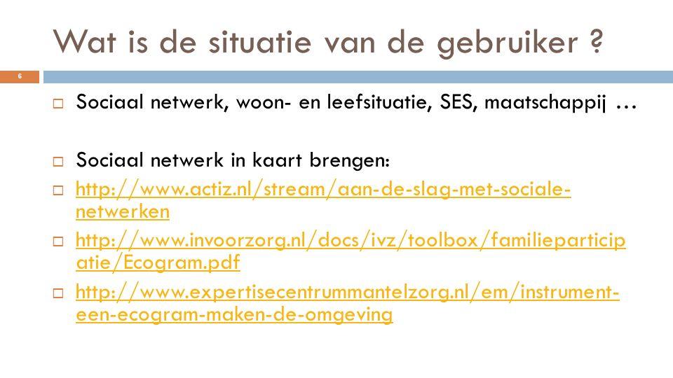 Wat is de situatie van de gebruiker ?  Sociaal netwerk, woon- en leefsituatie, SES, maatschappij …  Sociaal netwerk in kaart brengen:  http://www.a