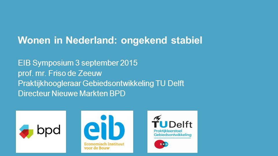 Wonen in Nederland: ongekend stabiel EIB Symposium 3 september 2015 prof. mr. Friso de Zeeuw Praktijkhoogleraar Gebiedsontwikkeling TU Delft Directeur