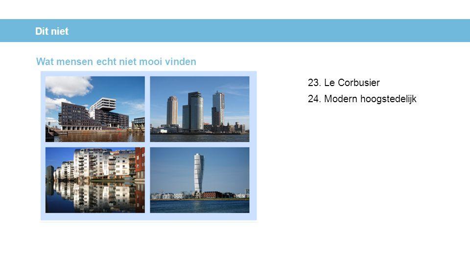 Dit niet 23. Le Corbusier 24. Modern hoogstedelijk Wat mensen echt niet mooi vinden