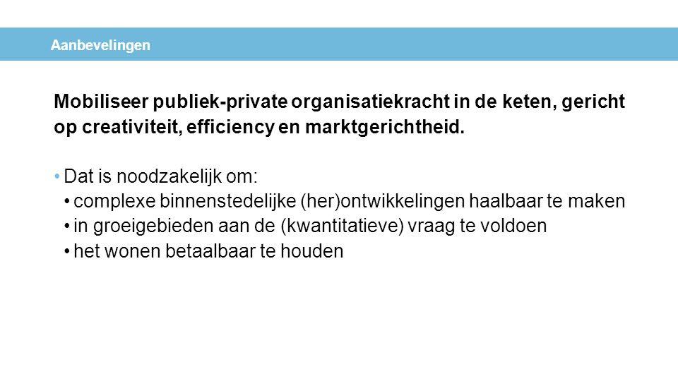 Aanbevelingen Mobiliseer publiek-private organisatiekracht in de keten, gericht op creativiteit, efficiency en marktgerichtheid. Dat is noodzakelijk o