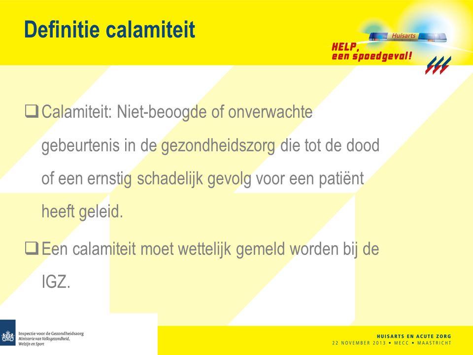 Definitie calamiteit  Calamiteit: Niet-beoogde of onverwachte gebeurtenis in de gezondheidszorg die tot de dood of een ernstig schadelijk gevolg voor een patiënt heeft geleid.