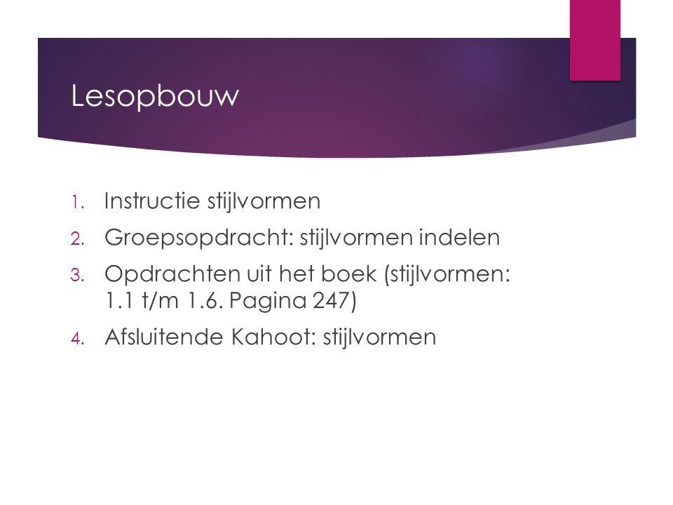 Lesopbouw 1. Instructie stijlvormen 2. Groepsopdracht: stijlvormen indelen 3. Opdrachten uit het boek (stijlvormen: 1.1 t/m 1.6. Pagina 247) 4. Afslui