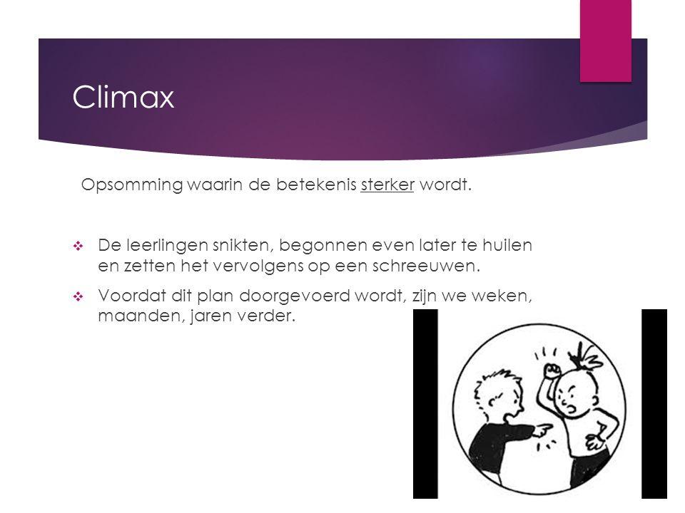 Climax Opsomming waarin de betekenis sterker wordt.  De leerlingen snikten, begonnen even later te huilen en zetten het vervolgens op een schreeuwen.