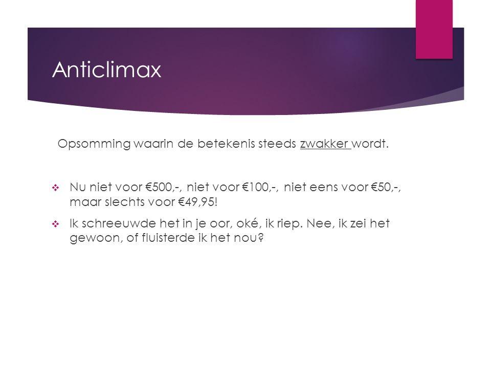 Anticlimax Opsomming waarin de betekenis steeds zwakker wordt.  Nu niet voor €500,-, niet voor €100,-, niet eens voor €50,-, maar slechts voor €49,95