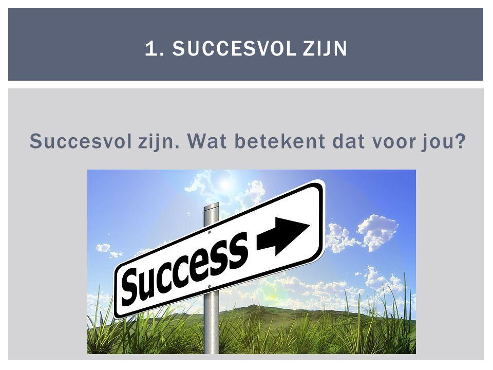 Succesvol zijn. Wat betekent dat voor jou? 1. SUCCESVOL ZIJN