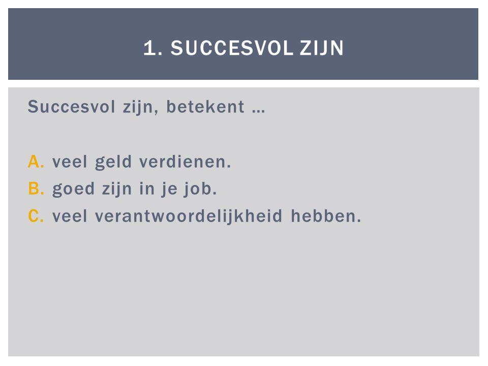 Succesvol zijn, betekent … A.veel geld verdienen.B.goed zijn in je job.