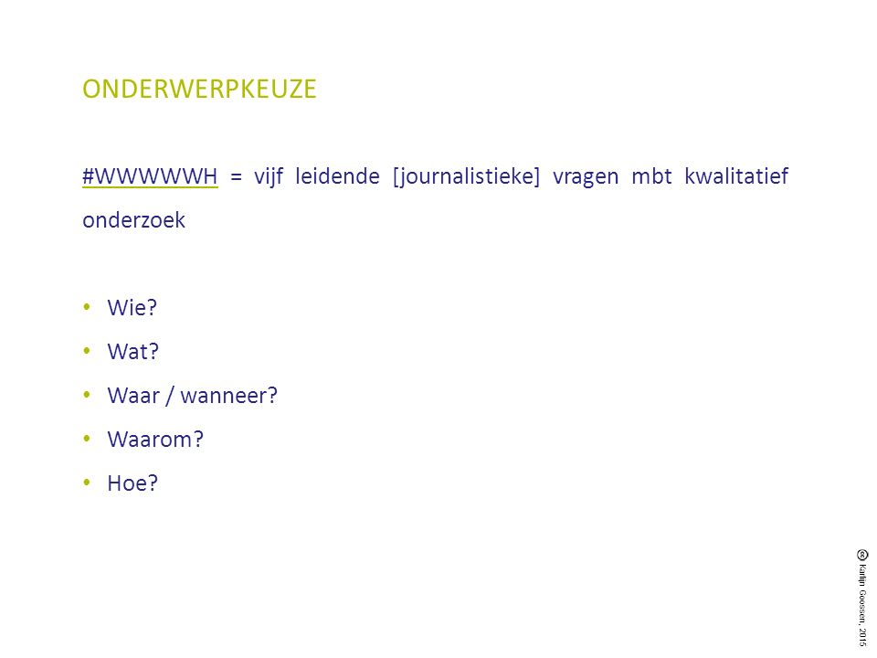 #WWWWWH = vijf leidende [journalistieke] vragen mbt kwalitatief onderzoek Wie? Wat? Waar / wanneer? Waarom? Hoe? ONDERWERPKEUZE Karlijn Goossen, 2015