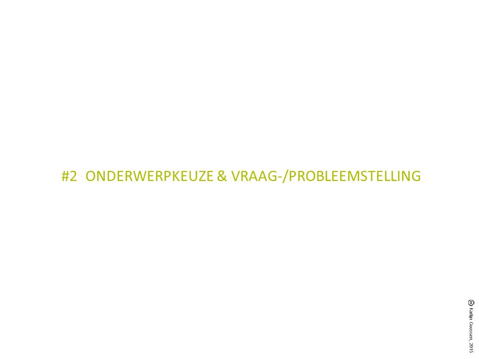 ONDERWERPKEUZE PROBLEEMOMSCHRIJVING = doelstelling (waarom) + probleem/vraagstelling (wat) Doelstelling inhoudelijke en praktische overwegingen /relevantie Probleem/Vraagstelling feitelijke vraag die beantwoord moet worden Deelvragen concreet niveau op basis van variabelen Karlijn Goossen, 2015