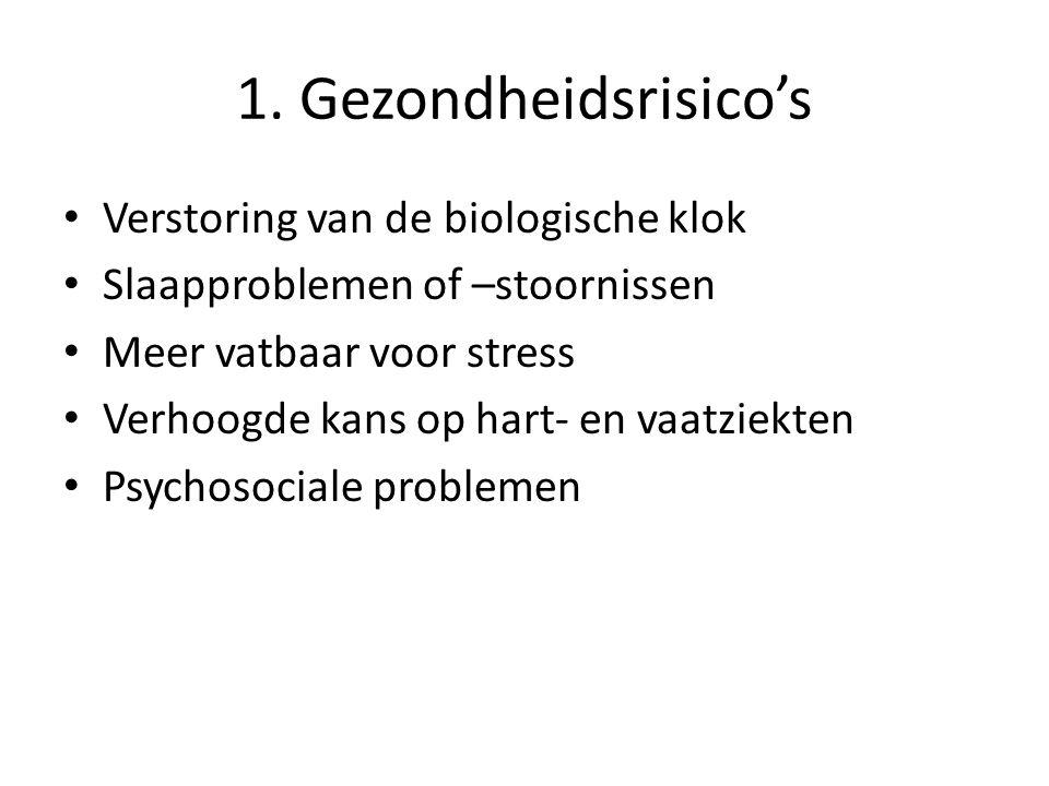 1. Gezondheidsrisico's Verstoring van de biologische klok Slaapproblemen of –stoornissen Meer vatbaar voor stress Verhoogde kans op hart- en vaatziekt