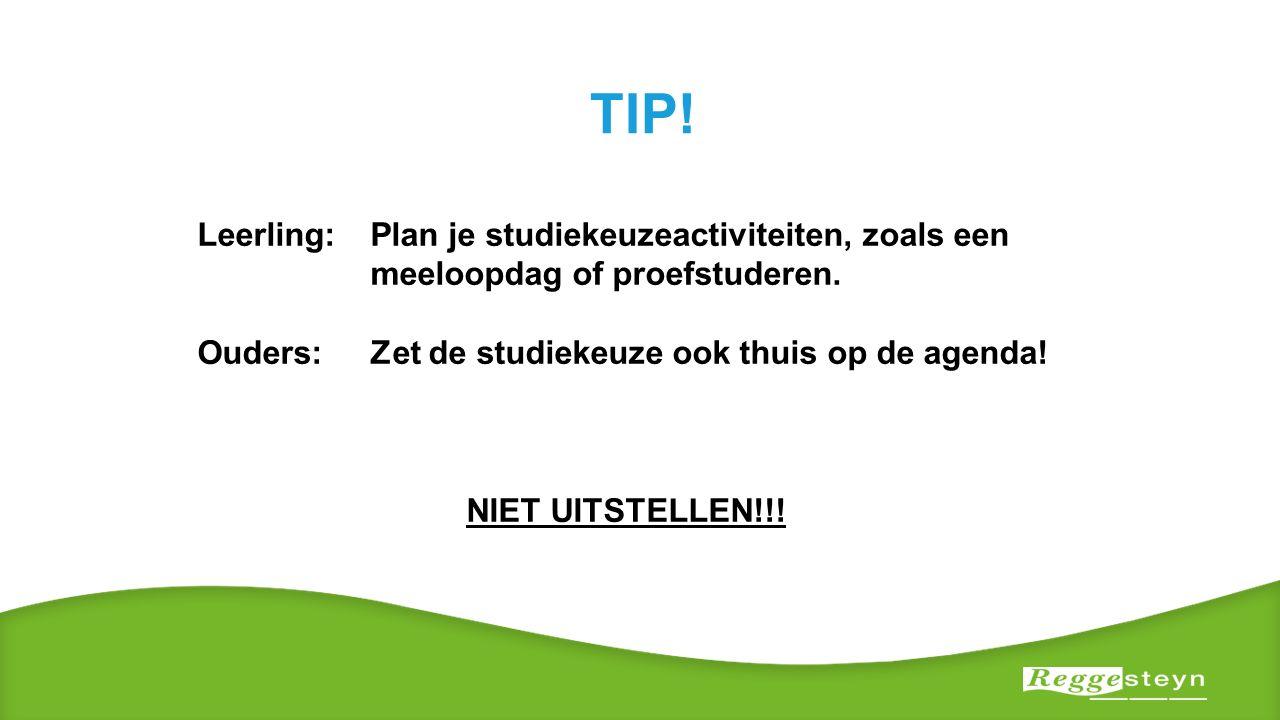TIP! Leerling: Plan je studiekeuzeactiviteiten, zoals een meeloopdag of proefstuderen. Ouders:Zet de studiekeuze ook thuis op de agenda! NIET UITSTELL