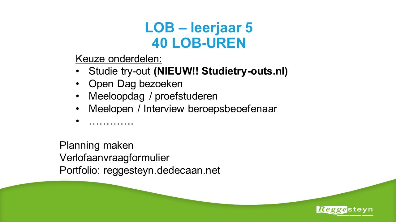LOB – leerjaar 5 40 LOB-UREN Keuze onderdelen: Studie try-out (NIEUW!! Studietry-outs.nl) Open Dag bezoeken Meeloopdag / proefstuderen Meelopen / Inte