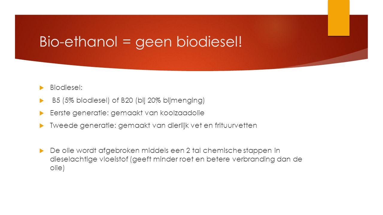 Bio-ethanol = geen biodiesel!  Biodiesel:  B5 (5% biodiesel) of B20 (bij 20% bijmenging)  Eerste generatie: gemaakt van koolzaadolie  Tweede gener