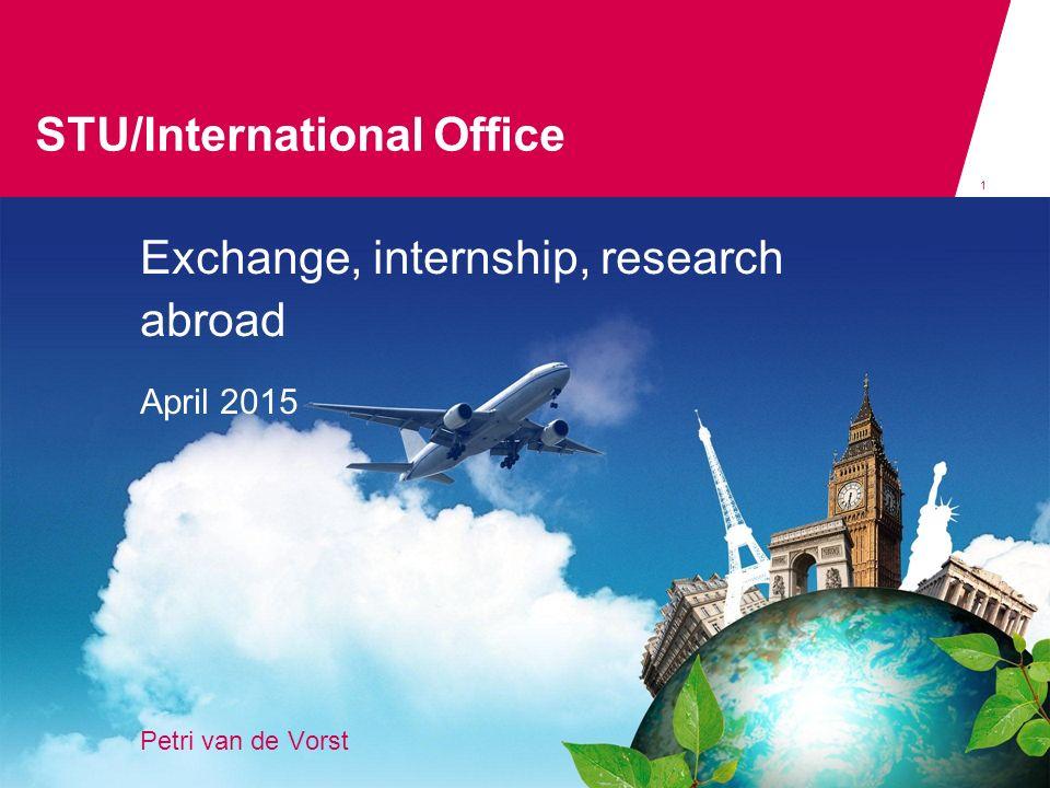 STU/International Office 1 Exchange, internship, research abroad April 2015 Petri van de Vorst STU/international office