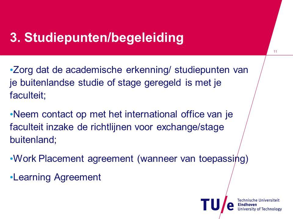 11 3. Studiepunten/begeleiding Zorg dat de academische erkenning/ studiepunten van je buitenlandse studie of stage geregeld is met je faculteit; Neem