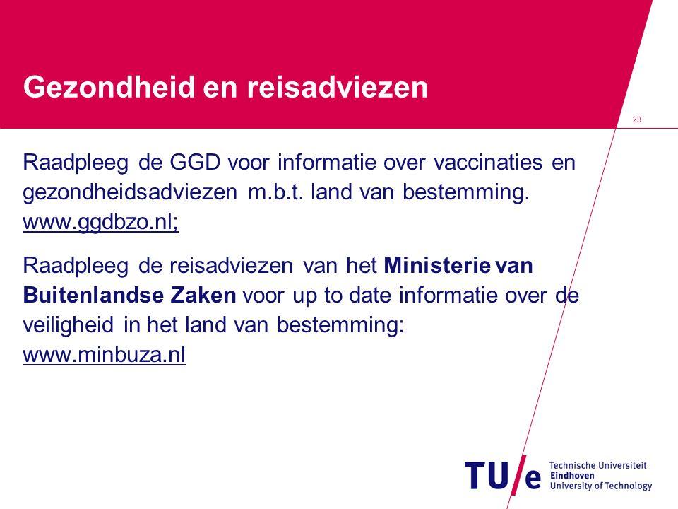 23 Gezondheid en reisadviezen Raadpleeg de GGD voor informatie over vaccinaties en gezondheidsadviezen m.b.t. land van bestemming. www.ggdbzo.nl; Raad