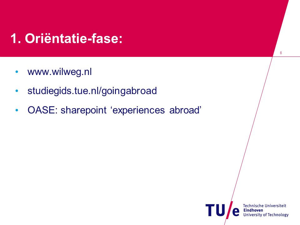 6 1. Oriëntatie-fase: www.wilweg.nl studiegids.tue.nl/goingabroad OASE: sharepoint 'experiences abroad'