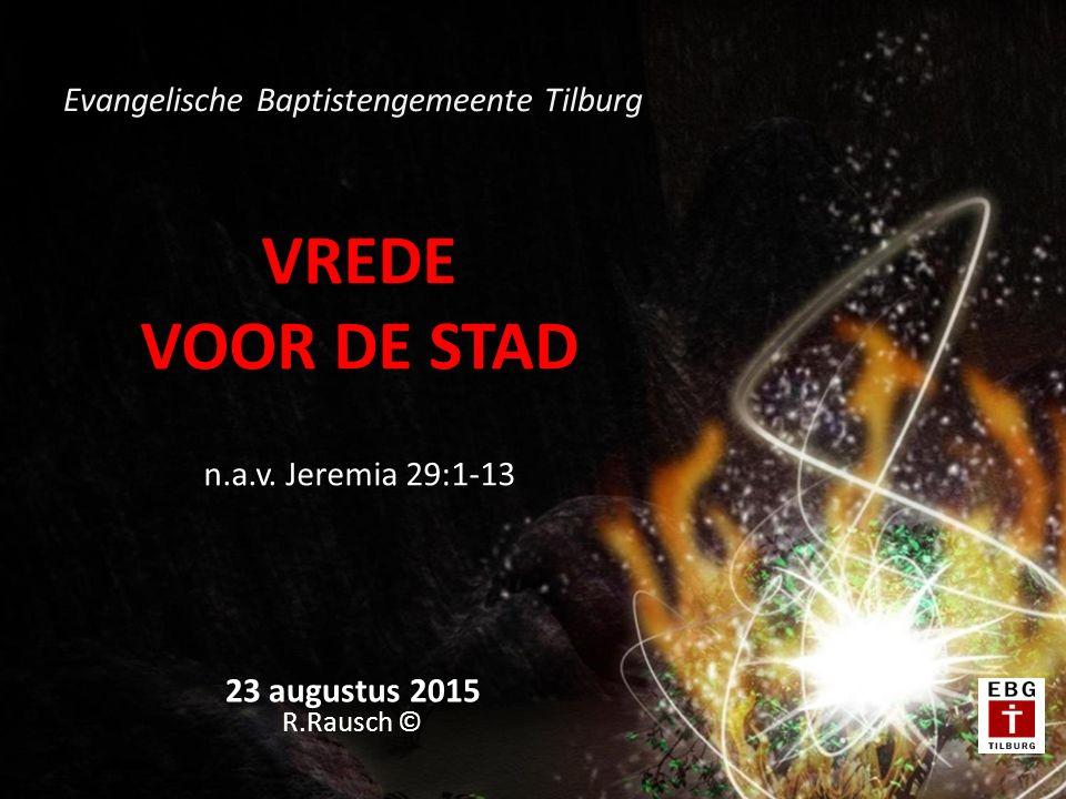 VREDE VOOR DE STAD n.a.v. Jeremia 29:1-13 23 augustus 2015 R.Rausch © Evangelische Baptistengemeente Tilburg