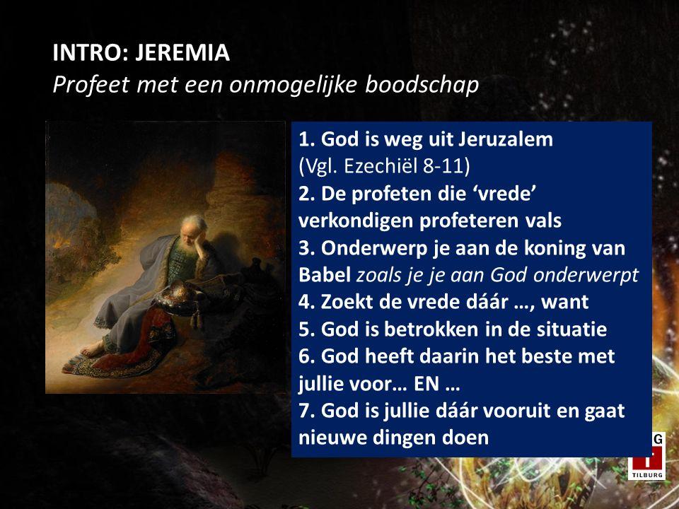 INTRO: JEREMIA Profeet met een onmogelijke boodschap 1. God is weg uit Jeruzalem (Vgl. Ezechiël 8-11) 2. De profeten die 'vrede' verkondigen profetere