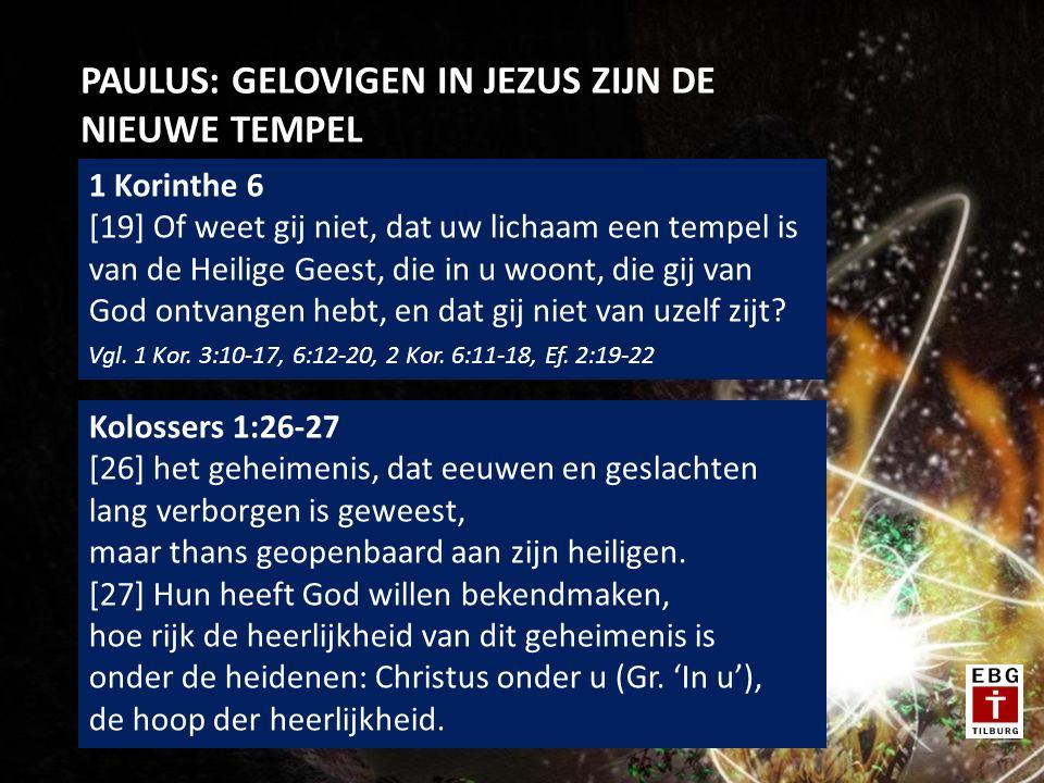 PAULUS: GELOVIGEN IN JEZUS ZIJN DE NIEUWE TEMPEL 1 Korinthe 6 [19] Of weet gij niet, dat uw lichaam een tempel is van de Heilige Geest, die in u woont, die gij van God ontvangen hebt, en dat gij niet van uzelf zijt.
