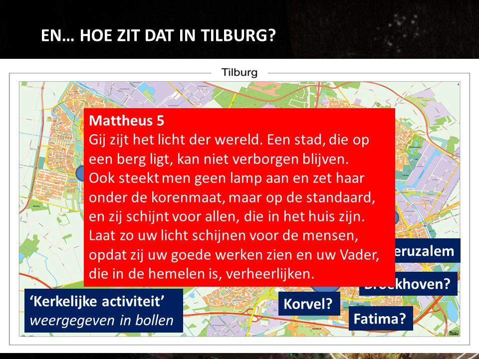 EN… HOE ZIT DAT IN TILBURG? 'Kerkelijke activiteit' weergegeven in bollen Jeruzalem Korvel? Broekhoven? Fatima? Mattheus 5 Gij zijt het licht der were