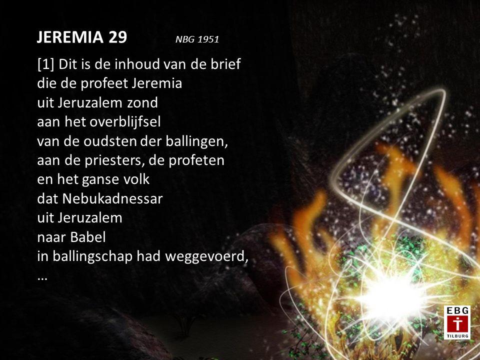 [1] Dit is de inhoud van de brief die de profeet Jeremia uit Jeruzalem zond aan het overblijfsel van de oudsten der ballingen, aan de priesters, de profeten en het ganse volk dat Nebukadnessar uit Jeruzalem naar Babel in ballingschap had weggevoerd, … JEREMIA 29 NBG 1951