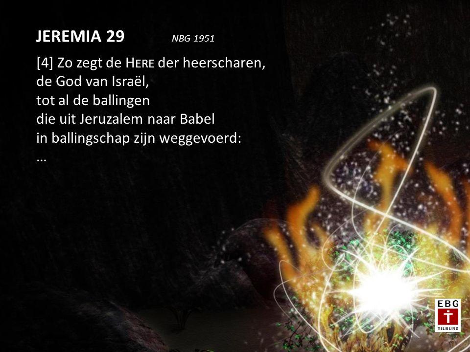 [4] Zo zegt de H ERE der heerscharen, de God van Israël, tot al de ballingen die uit Jeruzalem naar Babel in ballingschap zijn weggevoerd: … JEREMIA 29 NBG 1951
