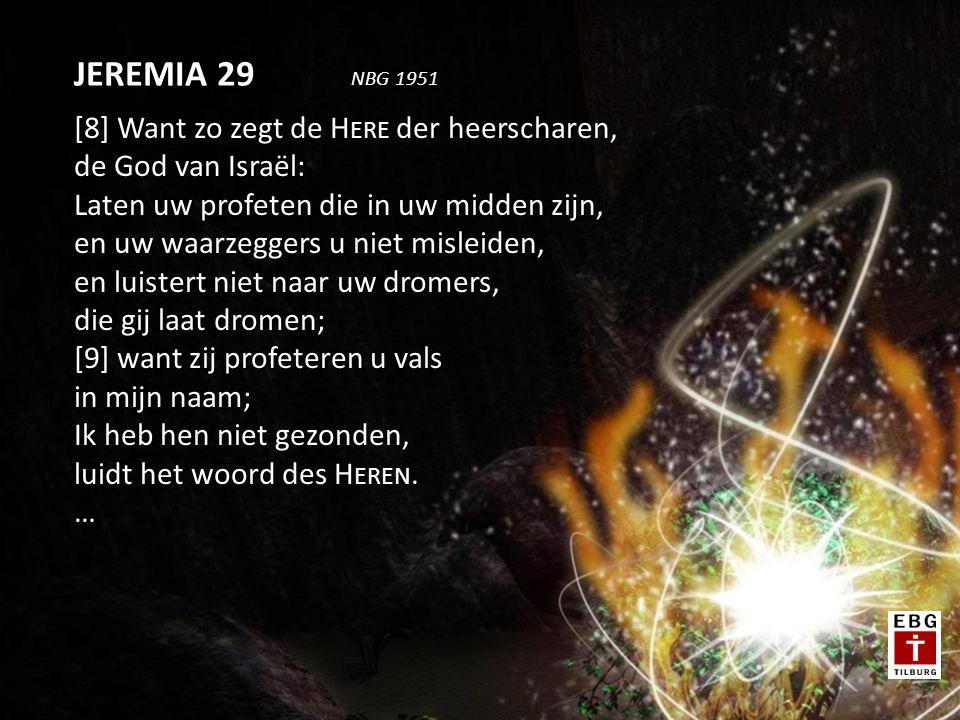 [8] Want zo zegt de H ERE der heerscharen, de God van Israël: Laten uw profeten die in uw midden zijn, en uw waarzeggers u niet misleiden, en luistert niet naar uw dromers, die gij laat dromen; [9] want zij profeteren u vals in mijn naam; Ik heb hen niet gezonden, luidt het woord des H EREN.