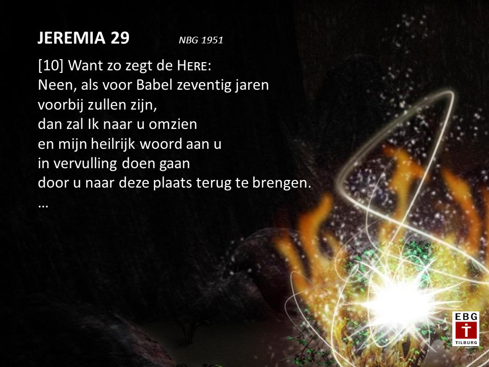 [10] Want zo zegt de H ERE : Neen, als voor Babel zeventig jaren voorbij zullen zijn, dan zal Ik naar u omzien en mijn heilrijk woord aan u in vervulling doen gaan door u naar deze plaats terug te brengen.
