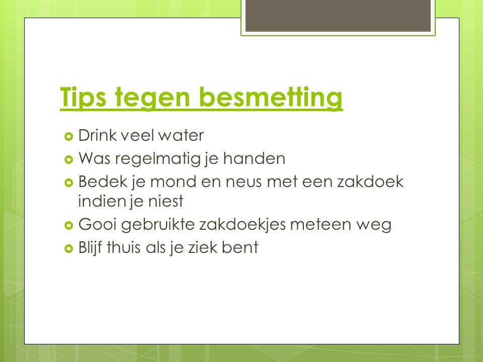 Tips tegen besmetting  Drink veel water  Was regelmatig je handen  Bedek je mond en neus met een zakdoek indien je niest  Gooi gebruikte zakdoekjes meteen weg  Blijf thuis als je ziek bent