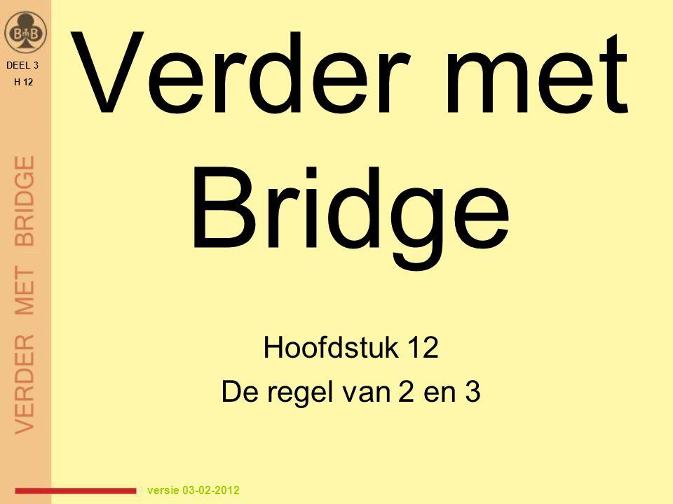 Verder met Bridge Hoofdstuk 12 De regel van 2 en 3 DEEL 3 H 12 versie 03-02-2012