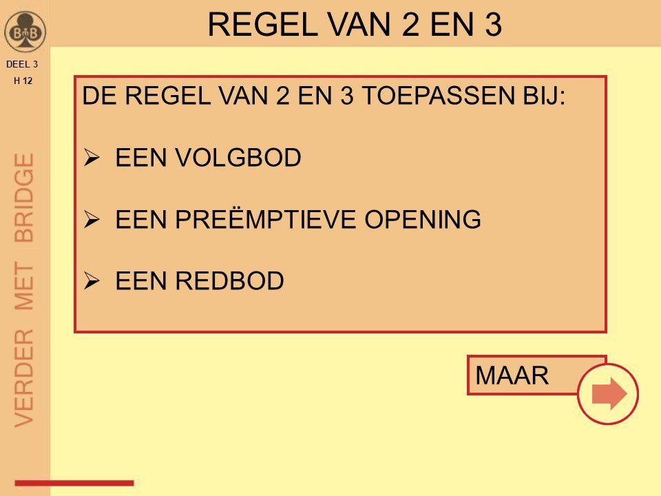 REGEL VAN 2 EN 3 MAAR DEEL 3 H 12 DE REGEL VAN 2 EN 3 TOEPASSEN BIJ:  EEN VOLGBOD  EEN PREËMPTIEVE OPENING  EEN REDBOD