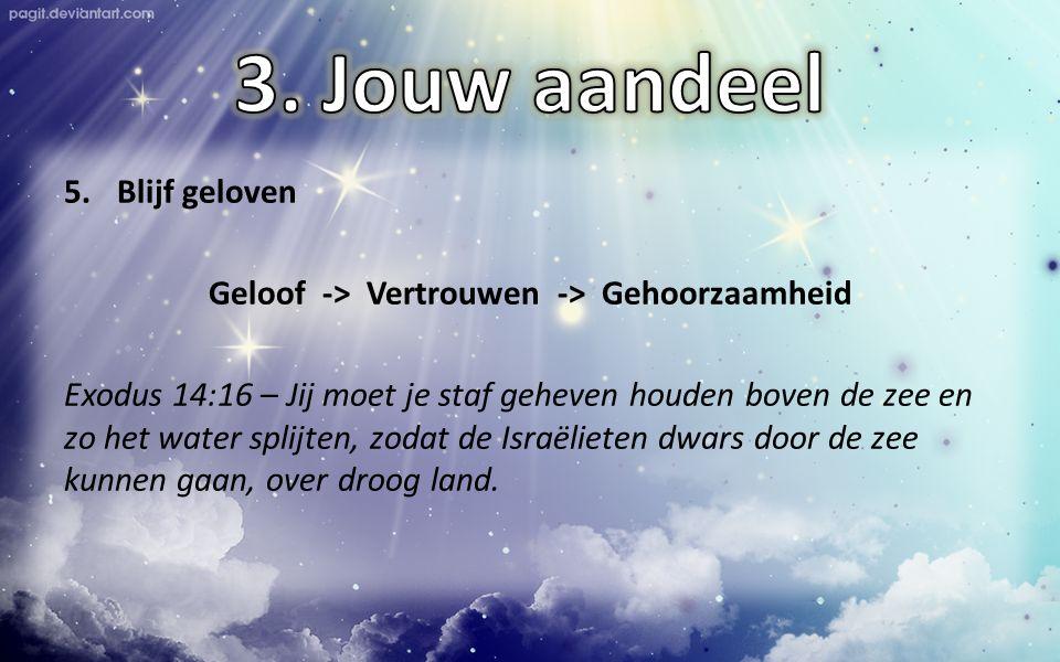 5.Blijf geloven Geloof -> Vertrouwen -> Gehoorzaamheid Exodus 14:16 – Jij moet je staf geheven houden boven de zee en zo het water splijten, zodat de