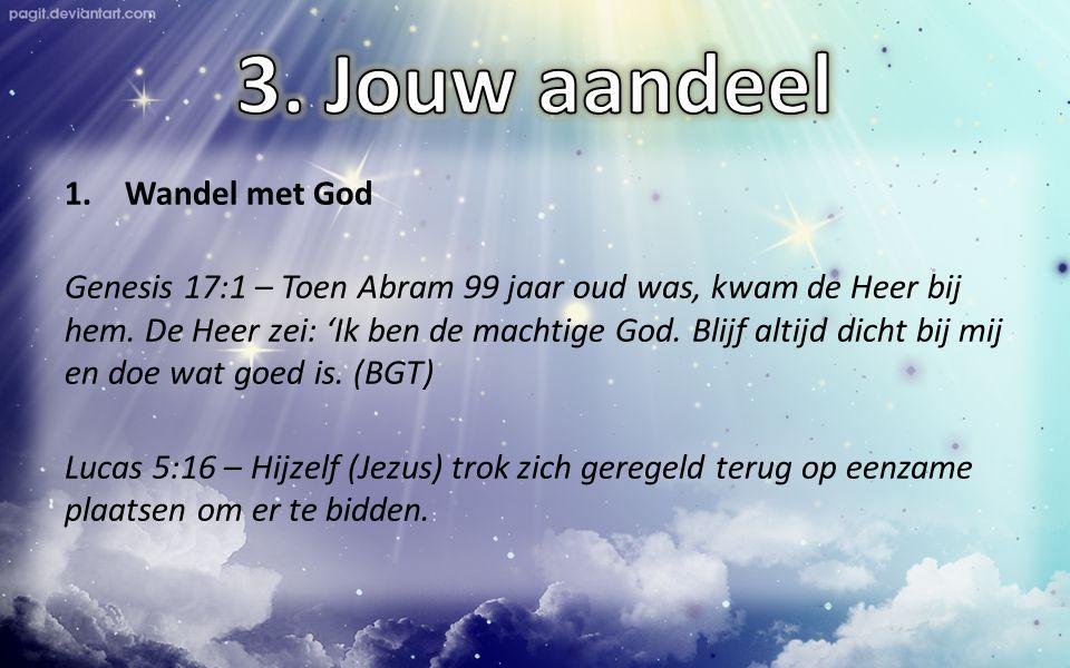 1.Wandel met God Genesis 17:1 – Toen Abram 99 jaar oud was, kwam de Heer bij hem. De Heer zei: 'Ik ben de machtige God. Blijf altijd dicht bij mij en