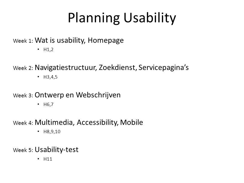Planning Usability Week 1: Wat is usability, Homepage H1,2 Week 2: Navigatiestructuur, Zoekdienst, Servicepagina's H3,4,5 Week 3: Ontwerp en Webschrijven H6,7 Week 4: Multimedia, Accessibility, Mobile H8,9,10 Week 5: Usability-test H11