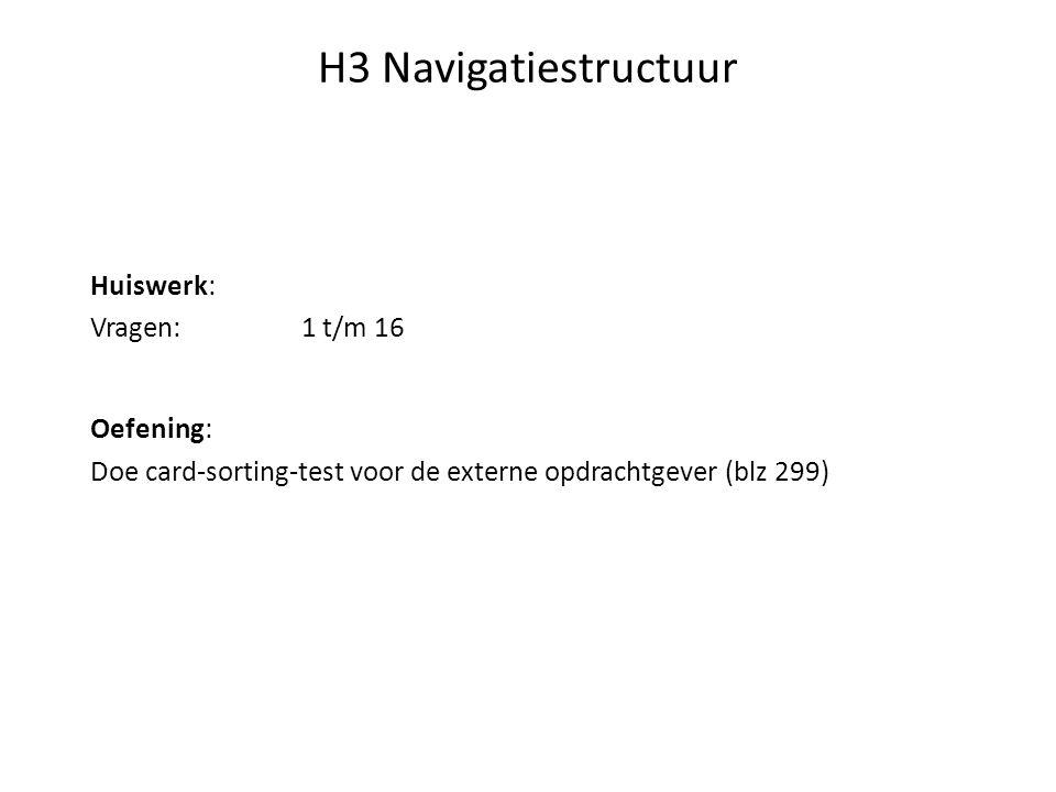H3 Navigatiestructuur Huiswerk: Vragen:1 t/m 16 Oefening: Doe card-sorting-test voor de externe opdrachtgever (blz 299)
