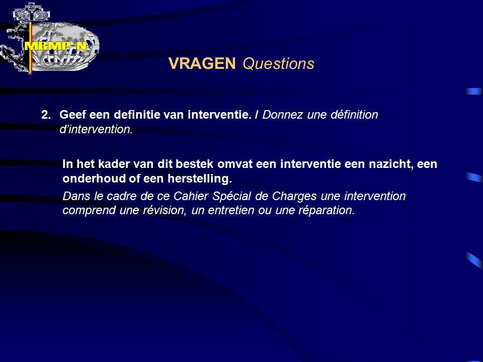 VRAGEN Questions 2.Geef een definitie van interventie. / Donnez une définition d'intervention. In het kader van dit bestek omvat een interventie een n