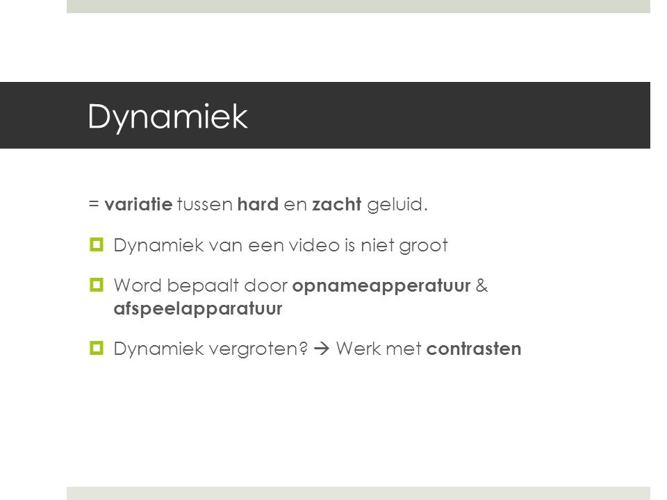 Dynamiek = variatie tussen hard en zacht geluid.  Dynamiek van een video is niet groot  Word bepaalt door opnameapperatuur & afspeelapparatuur  Dyn