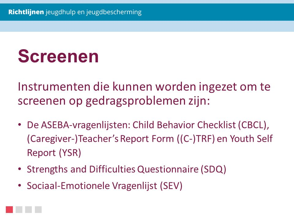 Screenen Instrumenten die kunnen worden ingezet om te screenen op gedragsproblemen zijn: De ASEBA-vragenlijsten: Child Behavior Checklist (CBCL), (Caregiver-)Teacher's Report Form ((C-)TRF) en Youth Self Report (YSR) Strengths and Difficulties Questionnaire (SDQ) Sociaal-Emotionele Vragenlijst (SEV)