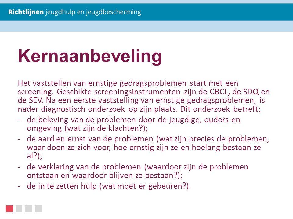 Kernaanbeveling Het vaststellen van ernstige gedragsproblemen start met een screening. Geschikte screeningsinstrumenten zijn de CBCL, de SDQ en de SEV