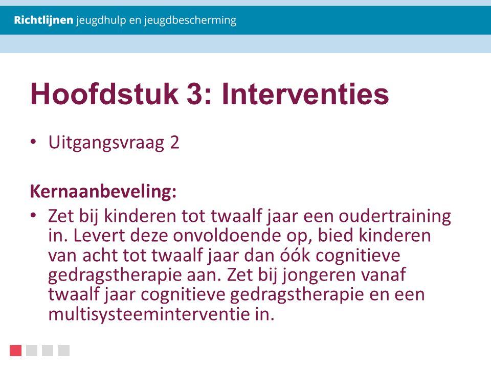 Hoofdstuk 3: Interventies Uitgangsvraag 2 Kernaanbeveling: Zet bij kinderen tot twaalf jaar een oudertraining in. Levert deze onvoldoende op, bied kin