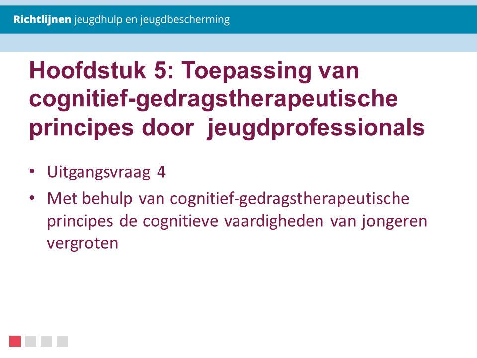 Hoofdstuk 5: Toepassing van cognitief-gedragstherapeutische principes door jeugdprofessionals Uitgangsvraag 4 Met behulp van cognitief-gedragstherapeu