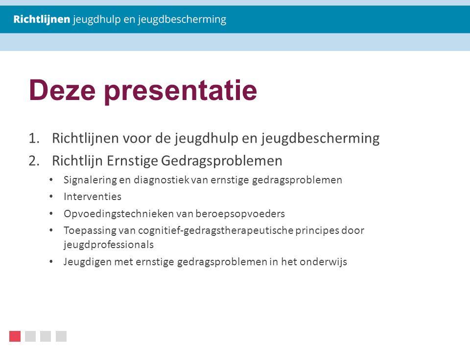 Deze presentatie 1.Richtlijnen voor de jeugdhulp en jeugdbescherming 2.Richtlijn Ernstige Gedragsproblemen Signalering en diagnostiek van ernstige ged