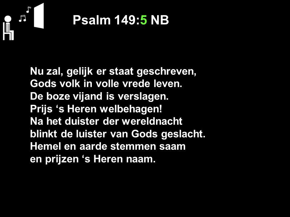 Psalm 149:5 NB Nu zal, gelijk er staat geschreven, Gods volk in volle vrede leven. De boze vijand is verslagen. Prijs 's Heren welbehagen! Na het duis