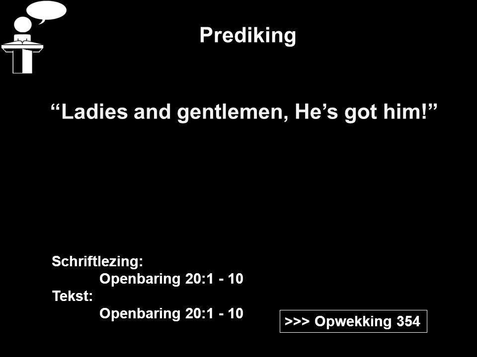 "Prediking ""Ladies and gentlemen, He's got him!"" >>> Opwekking 354 Schriftlezing: Openbaring 20:1 - 10 Tekst: Openbaring 20:1 - 10"