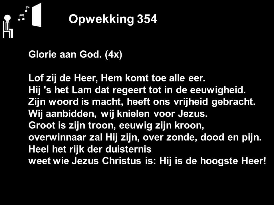 Opwekking 354 Glorie aan God. (4x) Lof zij de Heer, Hem komt toe alle eer. Hij 's het Lam dat regeert tot in de eeuwigheid. Zijn woord is macht, heeft