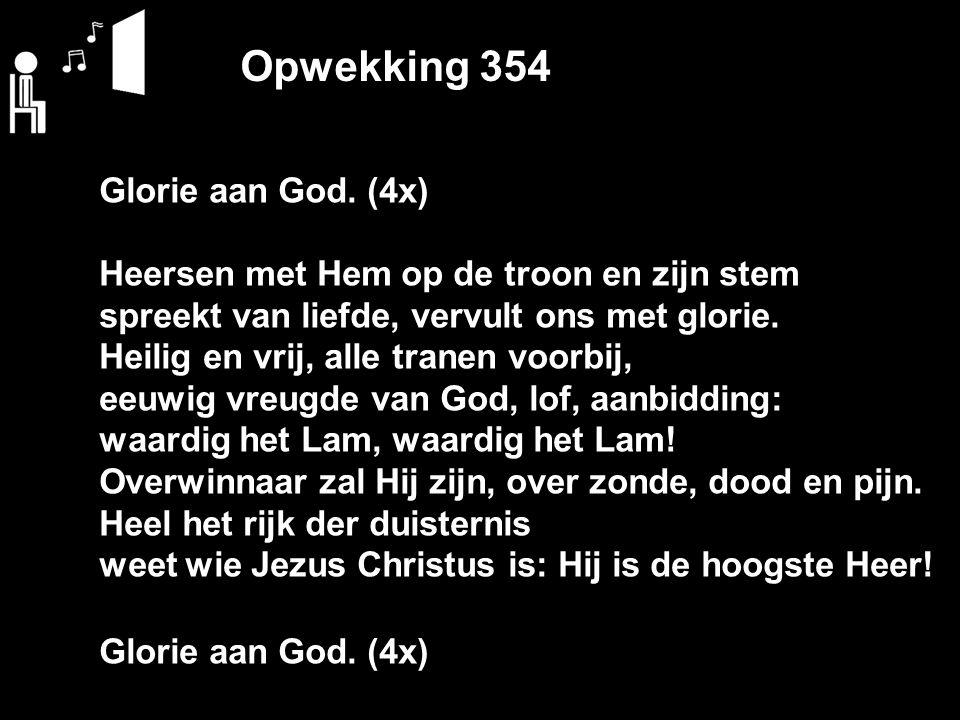 Opwekking 354 Glorie aan God. (4x) Heersen met Hem op de troon en zijn stem spreekt van liefde, vervult ons met glorie. Heilig en vrij, alle tranen vo