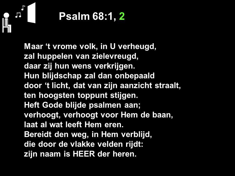 Psalm 68:1, 2 Maar 't vrome volk, in U verheugd, zal huppelen van zielevreugd, daar zij hun wens verkrijgen. Hun blijdschap zal dan onbepaald door 't