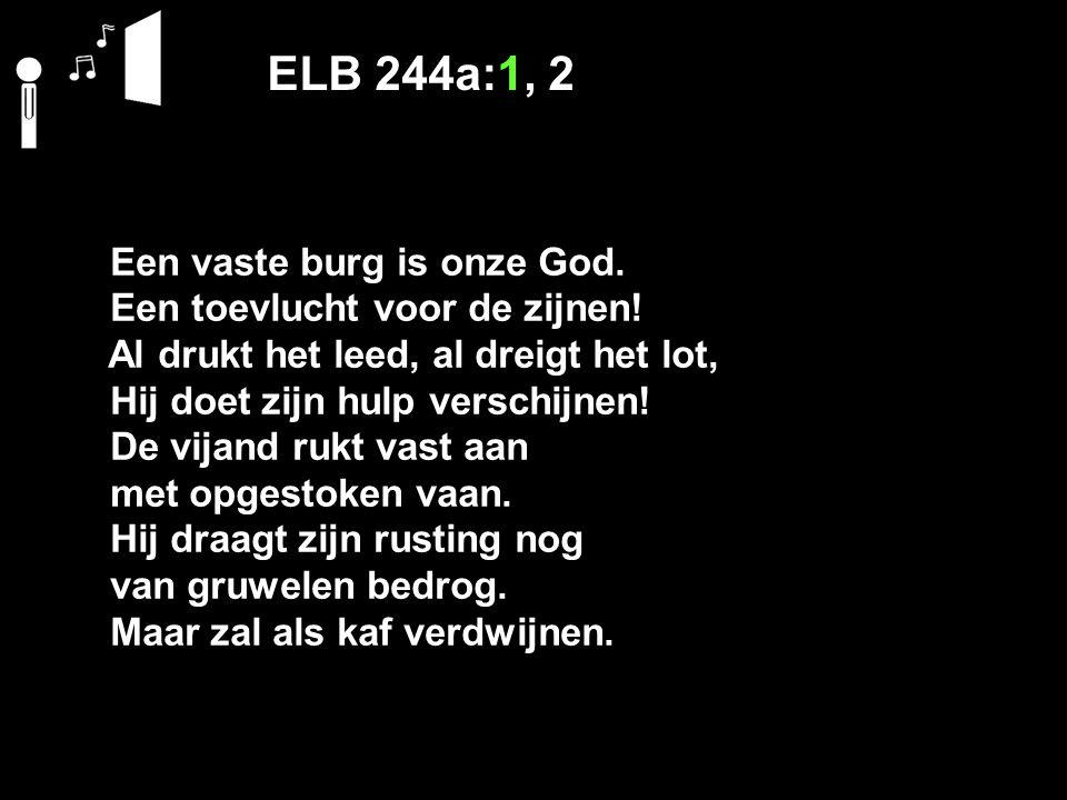 ELB 244a:1, 2 Een vaste burg is onze God. Een toevlucht voor de zijnen! Al drukt het leed, al dreigt het lot, Hij doet zijn hulp verschijnen! De vijan